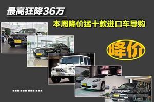 最高狂降36万 本周降价猛十款进口车导购